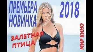 ПРЕМЬЕРА 2018   ЗАЛЕТНАЯ ПТИЦА   Русские мелодрамы 2018 новинки, фильмы 2018 HD 1080P