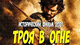 ТРОЯ В ОГНЕ (2021) Исторические фильмы 2021 новинки @ Самые новые премьеры 2021