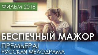 НОВАЯ ИНТЕРЕСНАЯ МЕЛОДРАМА 2018   Беспечный мажор   Русские мелодрамы 2018 новинки, фильмы 2018 HD