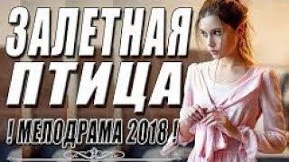 ПРЕМЬЕРА 2018 ДЛЯ ВЛЮБЛЕННЫХ   ЗАЛЕТНАЯ ПТИЦА   Русские мелодрамы 2018 новинки, фильмы 2018 HD 1080P