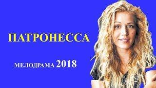 ПАТРОНЕССА. НОВАЯ МЕЛОДРАМА. Русские мелодрамы 2018
