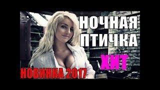 ПРЕМЬЕРА 2017! 'НОЧНАЯ ПТИЧКА' ФИЛЬМ О НАСТОЯЩЕЙ ЖИЗНИ РУССКИЕ НОВИНКИ Мелодрамы 2017 HD!