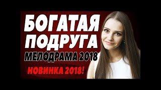 ПРЕМЬЕРА 2018 УНОСИТ ВСЕХ [ БОГАТАЯ ПОДРУГА ] Русские мелодрамы 2018 новинки, сериалы 2018 HD