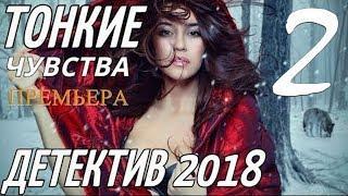 ДЕТЕКТИВ 2018 { ТОНКИЕ ЧУВСТВА 2 }  Русские ДЕТЕКТИВЫ 2018 новинки, фильмы 2018 HD