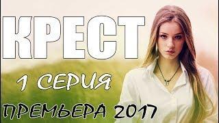 Фильм заставит рыдать! КРЕСТ (1-Серия) Мелодрама. Русские сериалы (2017) премьеры, мелодрамы HD 2017