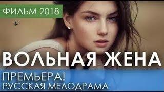 КРАСИВАЯ ПРЕМЬЕРА 2018 ТОЛЬКО ВЫШЛА / ВОЛЬНАЯ ЖЕНА / Русские мелодрамы 2018 новинки HD