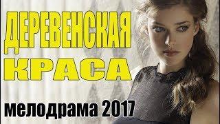 Сельский фильм |ДЕРЕВЕНСКАЯ КРАСА| Мелодрама  Русские сериалы 2017  мелодрамы новинки HD