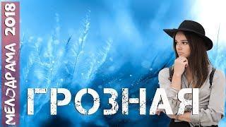 Фильм изменил судьбу ** ГРОЗНАЯ ** Русские мелодрамы 2018 новинки HD