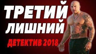 РУССКИЙ ДЕТЕКТИВ 2018  ТРЕТИЙ ЛИШНИЙ  Русские детективы 2018 новинки фильмы 2018 HD
