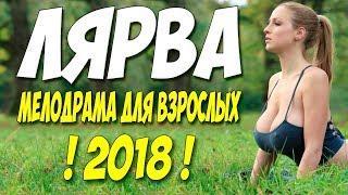 Фильм 2018 о безумной любви! ** ЛЯРВА ** Русские мелодрамы 2018 новинки HD 1080P