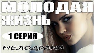Фильм [ МОЛОДАЯ ЖИЗНЬ ] МЕЛОДРАМА. Русские мелодрамы 2018 новинки сериалы, фильмы HD 2018
