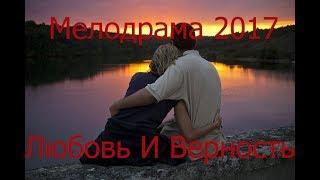 Фильмы которые стоит посмотреть Любовь И Верность Мелодрама 2017 Новинка Русская Мелодрама