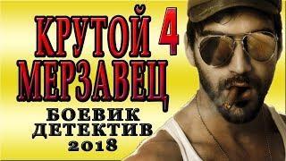 КРУТОЙ МЕРЗАВЕЦ 4 РУССКИЙ БОЕВИК 2018 НОВИНКА ФИЛЬМ 2018