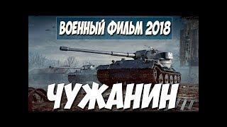 Военный фильм 2018  ЧУЖАНИН  Русские военные фильмы 2018 новинки HD 1080P