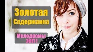 ПРЕМЬЕРА 2017! ВОСХИТИТЕЛЬНЫЙ ФИЛЬМ «ЗОЛОТАЯ СОДЕРЖАНКА» Русские мелодрамы, сериалы 2017 новинки