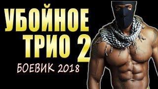 """РУССКИЙ БОЕВИК 2018 """"УБОЙНОЕ ТРИО 2"""" РУССКИЕ НОВИНКИ"""