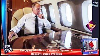 Воздушный «Люкс – Отель» Путина ➨ Новости мира ProTech