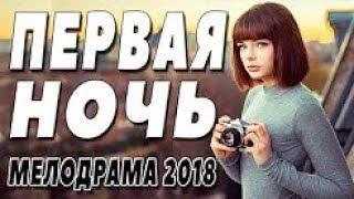 ЛЮБОВНАЯ МЕЛОДРАМА 2018 { ПЕРВАЯ НОЧЬ } Русские мелодрамы 2018 новинки, русские фильмы 2018 HD1080P