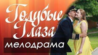 Добрый русский фильм - ГОЛУБЫЕ ГЛАЗА Русские мелодрамы 2018
