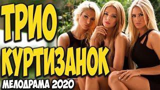 Самая интересная мелодрама недели! - ТРИО КУРТИЗАНОК - Русские мелодрамы 2020 новинки HD 1080P