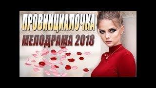 ПРЕМЬЕРА 2018 ПОКОРИЛА СЕРДЦА   ПРОВИНЦИАЛОЧКА   Русские мелодрамы 2018 новинки, фильмы 2018 HD