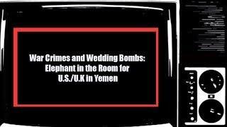 War Crimes and Wedding Bombs: Elephant in the Room for U.S./U.K in Yemen