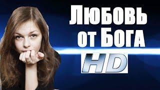 ЛЮБОВЬ ОТ БОГА (2018), премьера 2018 для влюбленных, русские мелодрамы 2018 новинки, фильмы HD