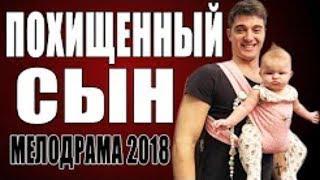КРАСИВАЯ ПРЕМЬЕРА 2018 ТОЛЬКО ВЫШЛА! ПОХИЩЕННЫЙ СЫН Русские мелодрамы 2018 новинки, фильмы 2018 HD