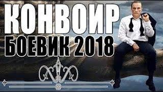 Военные Фильмы  КОНВОИР  Русские БОЕВИКИ 2018 НОВИНКИ детективы 2018 HD