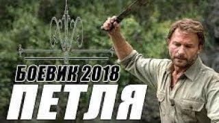 БОЕВИК 2018 ОГЛУШИЛ ВСЕХ / ПЕТЛЯ / Русские боевики 2018 новинки, детективы 2018 HD