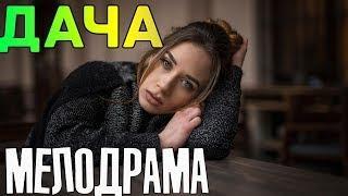 Премьера 2018! Дача - Русские мелодрамы 2018 фильмы 2018 HD