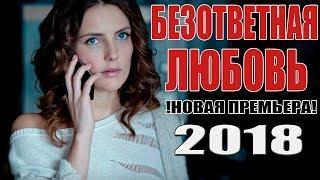 Суперская ПРЕМЬЕРА 2018 года! БЕЗОТВЕТНАЯ ЛЮБОВЬ Русские мелодрамы 2018 новинки, русские фильмы
