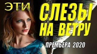 ФИЛЬМ ПОКОРИЛ СЕРДЦА!!!!  = ЭТИ СЛЕЗЫ НА ВЕТРУ =  Русские мелодрамы 2020 новинки HD 1080P.