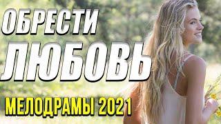 Хорошая мелодрама  [[ Обрести любовь ]] Русские мелодрамы 2021 новинки HD 1080P