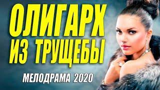 Самый богатый фильм на планете - ОЛИГАРХ ИЗ ТРУЩЕБЫ - Русские мелодрамы 2020 новинки HD 1080P