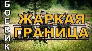 Боевик ЖАРКАЯ ГРАНИЦА. Русские боевики криминал фильмы новинки 2017