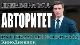 ФИЛЬМ 2018 ПОКОРИЛ ЗРИТЕЛЕЙ | АВТОРИТЕТ | МЕЛОДРАМА. Русские мелодрамы 2018, новинки сериалы HD