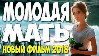 Премьера 2018 порвала любовь ** МОЛОДАЯ МАТЬ ** Русские мелодрамы 2018 новинки HD 1080P