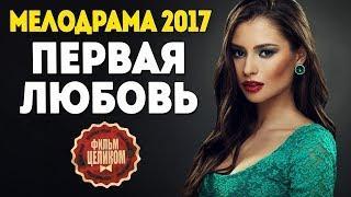 """Хороший фильм! """"Первая любовь"""" (2017) Русские мелодрамы 2017 новинки, Русские фильмы 2017"""