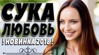 ЖИЗНЕННАЯ  ПРЕМЬЕРА 2018   СУКА ЛЮБОВЬ Русские мелодрамы 2018 новинки, русские фильмы 2018 HD