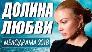 Фильм о большой любви! ** ДОЛИНА ЛЮБВИ ** Русские мелодрамы 2018 новинки HD