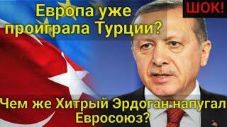 ШОК! Европа уже проиграла Турции? Чем хитрый Эрдоган напугал Евросоюз? Турция сегодня не прогибается