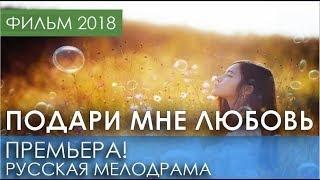 ОТЛИЧНАЯ ПРЕМЬЕРА 2018 НОВИНКА   Подари мне любовь   Русские мелодрамы 2018 новинки, фильмы 2018 HD