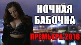 ПРЕМЬЕРА 2018 ВЗОРВАЛА ЮТУБ [ НОЧНАЯ БАБОЧКА ] Русские мелодрамы 2018 новинки, фильмы 2018 HD
