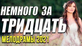 Хорошая мелодрама  [[ Немного за тридцать ]] Русские мелодрамы 2021 новинки HD 1080P