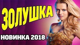 ПРЕМЬЕРА 2018 / ЗОЛУШКА / Мелодрама 2018 Русское кино  НОВИНКА лучшие мелодрамы про любовь