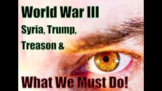 World War III, Syria, Palestine, Trump, Treason & What We Must Do