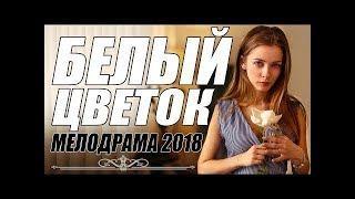 БЕЛЫЙ ЦВЕТОК 2018   Русская мелодрама 2018 новинка, фильм 2018 HD 1080P