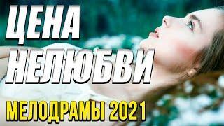 Хорошая мелодрама [[ Цена нелюбви  ]] Русские мелодрамы 2021 новинки HD 1080P