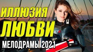 Хорошая мелодрама [[ Иллюзия любви ]] Русские мелодрамы 2021 новинки HD 1080P